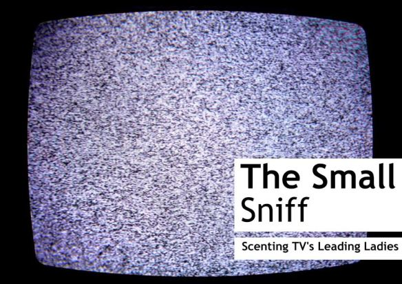 The Small Sniff - Scenting TV's Leading Ladies